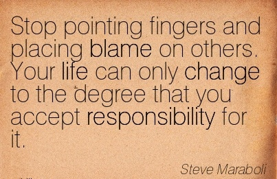 Stop Pointing Fingers And Placing Blame On Others. Your Life Can Only Change To The Degree That You Accept Responsibility For It. - Steve Maraboli