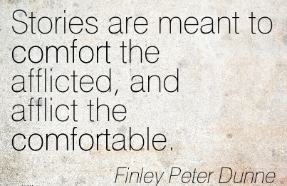 Stories are meant to Comfort the Afflicted, and Afflict the Comfortable. - Finely Peter Dunner