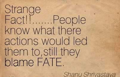 Strange Fact!!…….People Know What There Actions Would Led Them To,still They Blame FATE. - Shanu Shrivastava