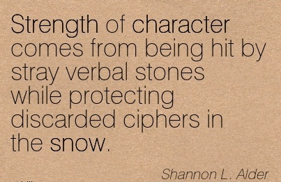 Strength of Character Comes from Being hit by Stray Verbal Stones while Protecting Discarded Ciphers in the Snow. - Shannon L. Alder