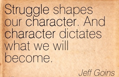 Struggle Shapes our Character. And Character Dictates what we will Become. - Jeff Goins