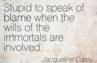 Stupid To Speak Of Blame When The Wills Of The Immortals Are Involved. - Jacqueline Carey