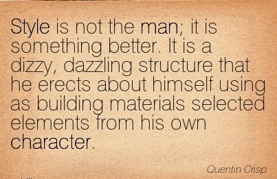 Style is not the man; it is something better. It is a dizzy, dazzling structure materials Selected Elements from his own Character. - Quentin Cris