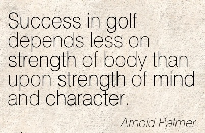 Success in golf Depends less on Strength of body than upon Strength of mind and Character. - Arnold Palmer