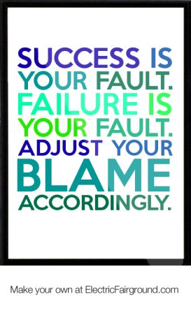 Success Is Your Fault. Failure Is Your Fault. Adjust Your Blame Accordingly. ~ Blame Quotes