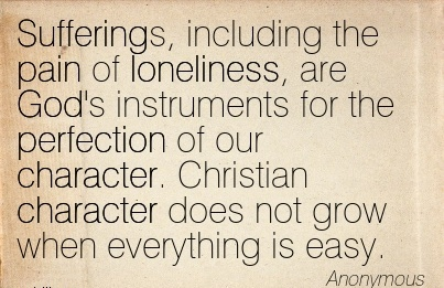 Sufferings, Including The Pain of loneliness, are God's Instruments Character. Christian Character does not grow when Everything is Easy. - Anyonymous