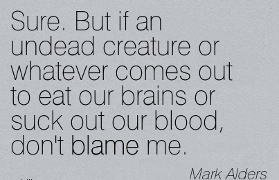 Sure. But If An Undead Creature Or Whatever Comes Out To Eat Our Brains Or Suck Out Our Blood, Don't Blame Me. - Mark Alders