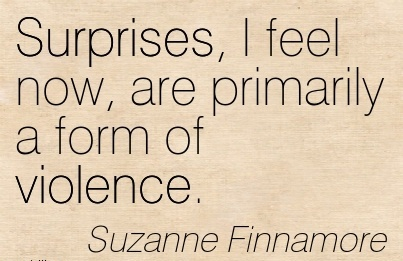 Surprises, I feel now, are primarily a form of violence. - Suzanne Finnamore Cheating Quote