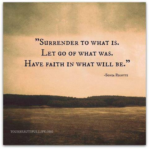 Surrender To What Is. Let Go Of What Was. have Faith In What Wil Be. - Sonia Ricothi