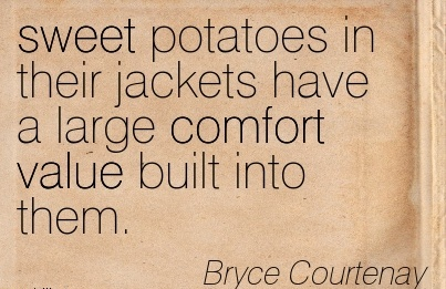 Sweet Potatoes In Their Jackets Have a Large Comfort Value Built Into Them. - Bryce Courtenay
