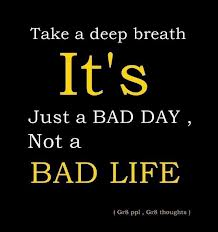 Take A Deep Breath It's Just A Bad Day, Not A Bad Life. ~ Addiction Quotes