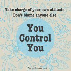 Take Charge Of Your Own Attitude. bon't Blame Anyone Else. You Control You.
