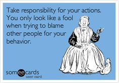 Take Responsibility For Your Actions You Only Look Like A Fool When Trying To Blame Other People For Your Behaviour.