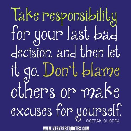 Take Responsibility For your last Bad Decision And then Let It Go. Don't Blame Others Or Make Excuses For Yourself.