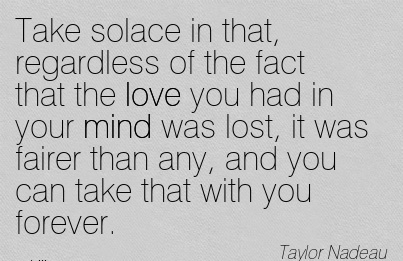 Take solace in that, Regardless of the Fact that the Love you had in Lost, it was fairer than any, and you can Take that with you Forever. - Taylor Nadeau