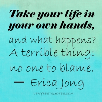Take Your Life In Your Own Hands And What Happens, A Terrible Thing. No One To Blame. - Erica Jong