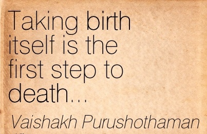 Taking Birth Itself Is The First Step To Death… - Vaishalh Purushothaman