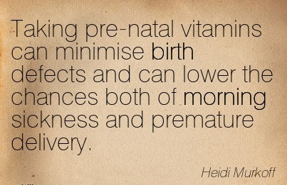 Taking Pre-Natal Vitamins Can Minimise Birth Defects And Can Lower The Chances Both Of Morning Sickness And Premature Delivery. - Heidi Murkoff