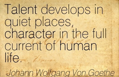 Talent Develops in Quiet places, Character in the full Current of human Life. - Johann Wolfgang Von