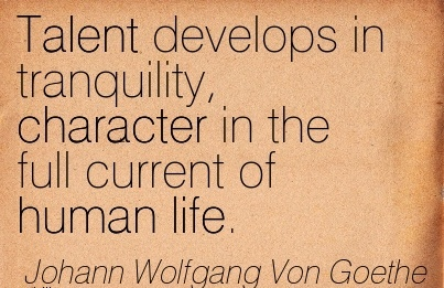 Talent Develops in Tranquility, Character in the full Current of Human life. - Joghann Wolfgang