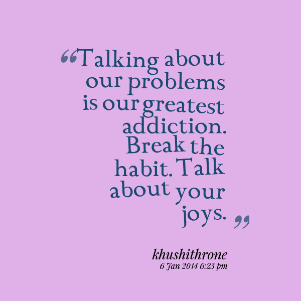 """Talking About Our Greatest Addiction. Break The Habit. Talk About Your Joys."" ~ Addiction Quotes"