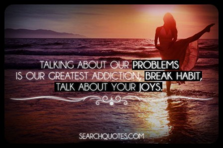 Talking About Our Problems Is Our Greatest Addiction, Break Habit, Talk About Your Joys.