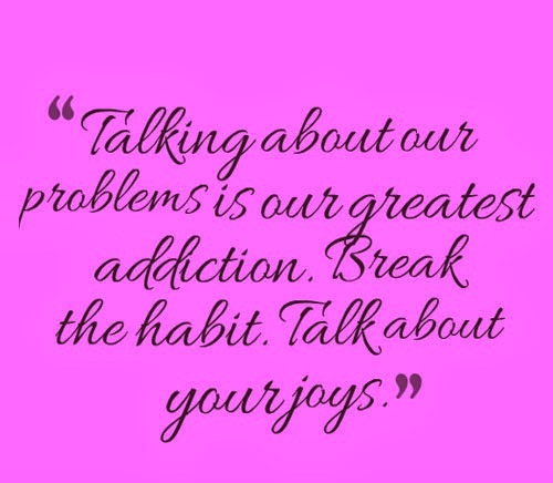 """Talking About Our Problems Is Our Greatest Addiction. Break The Habit. Talk About Your Joys."" ~ Addiction Quotes"