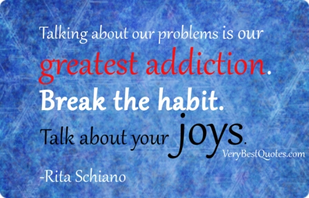Talking About Our Problems is Our Greatest Addiction. Break the Habit Talk About Your Joys. - Rita Schiano