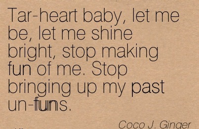 Tar-Heart Baby, Let Me be, Let Me Shine Bright, Stop Making Fun of Me. Stop Bringing Up my Past Un-Funs. - Coco J. Ginger - Addiction Quotes