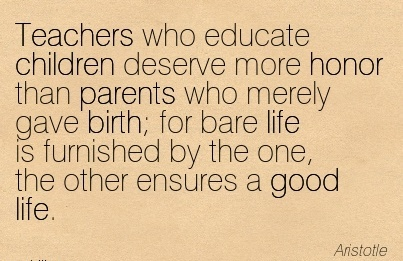 Teachers who Educate Children Deserve more Honor than Parents who Merely Gave Birth; for bare life is Furnished by the one, the Other Ensures a Good Life. - Aristotle