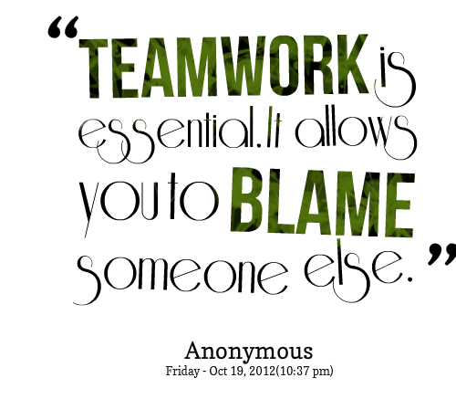 Teamwork Is Essential It Allows You To Blame Someone Else. - Anonymous