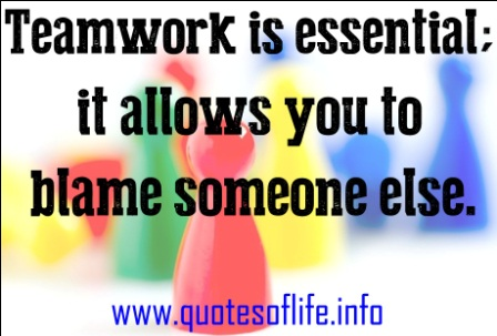 Teamwork Is Essential It Allows You To Blame Someone Else.  ~ Blame Quotes