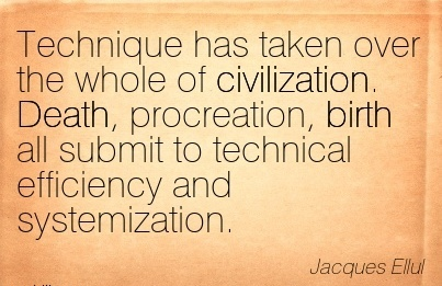 Technique Has Taken Over The Whole Of Civilization. Death, Procreation, Birth All Submit To Technical Efficiency And Systemization. - Jacques Ellul