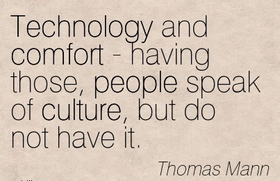 Technology and Comfort - Having Those, People Speak of Culture, but do not Have it. - Thomas Mann