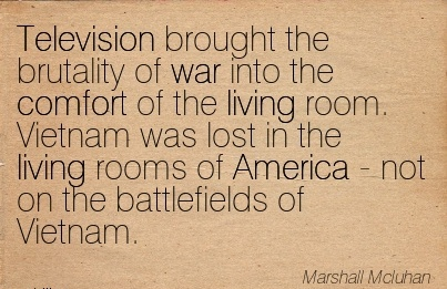 Television Brought the brutality of war into the Comfort of the living room. Rooms of America - not on the battlefields of Vietnam. - Marshali