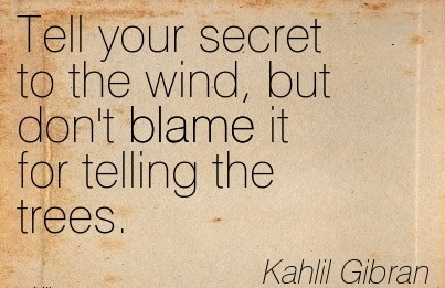 Tell Your Secret To The Wind, But Don't Blame It For Telling The Trees. - Kahil Gbran