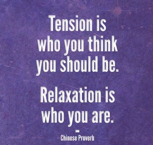 Tension Is Who You Think You You Should Be. Relaxation Is Who You Are. - Chinese Proverb