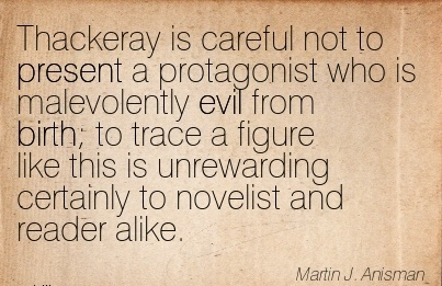 Thackeray Is Careful Not To Present A Protagonist Who Is Malevolently Evil From Birth To Trace A Figure Like This Is Unrewarding Certainly to Novelist And Reader Alike. - Marlin J.