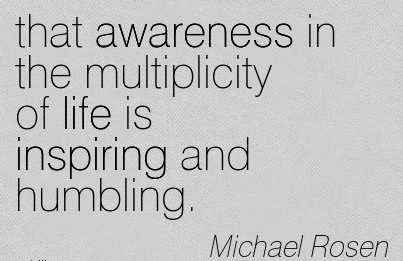 That Awareness In The Multiplicity Of Life Is Inspiring And Humbling. - Michael Rosen
