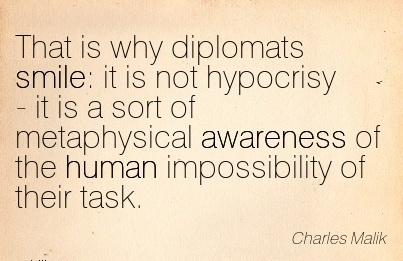 That Is Why Diplomats Smile It Is Not Hypocrisy - It Is A Sort Of Metaphysical Awareness Of The Human Impossibility Of Their Task. - Charles Malk