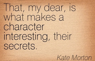 That, My Dear, is what makes a Character Interesting, their Secrets. - Kate Morton