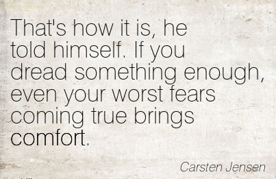 That's How It is, he told himself. If you dread Something Enough, Even your Worst Fears Coming True Brings Comfort. - Carsten Jensen