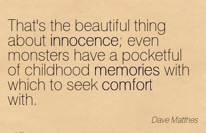 That's the Beautiful Thing About Innocence Even Monsters Have a Pocketful of Childhood Memories with Which to seek Comfort with. - Dave Mathes