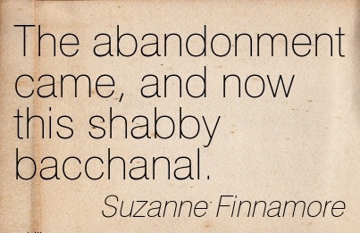 The abandonment came, and now this shabby bacchanal. -  Suzanne Finnamore - Cheating Quotes