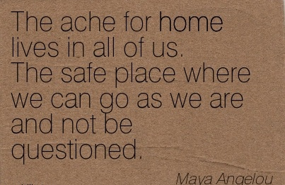 The Ache For Home Lives In All of us. The Safe Place Where we can go as we are and not be Questioned. - Maya Angelou