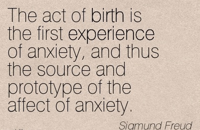The Act Of Birth Is The First Experience Of Anxiety, And Thus The Source And Prototype Of The Affect Of Anxiety. - Sigmund Freud