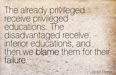 The Already Privileged Receive Privileged Educations. The Disadvantaged Receive Inferior Educations, And Then We Blame Them For Their Failure. - Janet Perry
