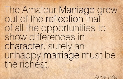 The Amateur Marriage Grew out of the Reflection That of all Differences in Character, Surely an Unhappy Marriage Must be the Richest. - Anne Tyler