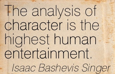 The Analysis Of Character is the Highest Human Entertainment. - Isaac Bashevis Singer