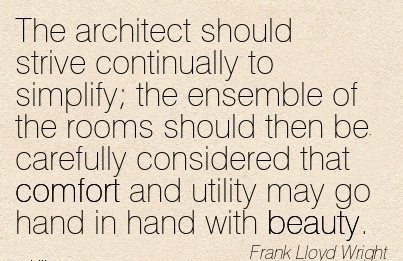 The Architect Should Strive Continually to Simplify the Considered that Comfort and Utility May Go Hand in hand with Beauty. - Frank Lloyd